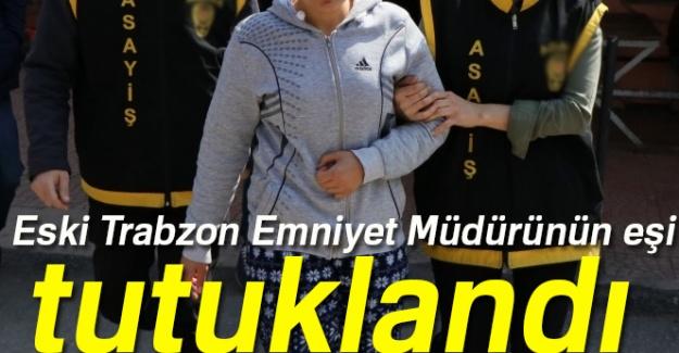Eski Trabzon Emniyet Müdürünün eşi tutuklandı