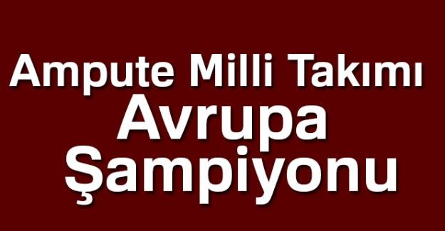 Ampute Futbol Milli Takımımız Avrupa Şampiyonu oldu