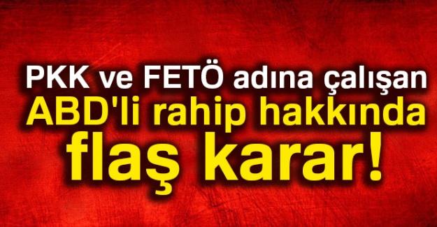 PKK ve FETÖ adına çalışan ABD'li rahip hakkında flaş karar!