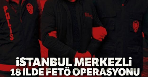 İstanbul merkezli 18 ilde FETÖ operasyonu