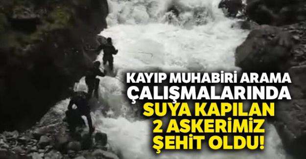 Kayıp muhabiri arama çalışmalarında suya kapılan 2 askerimiz şehit oldu