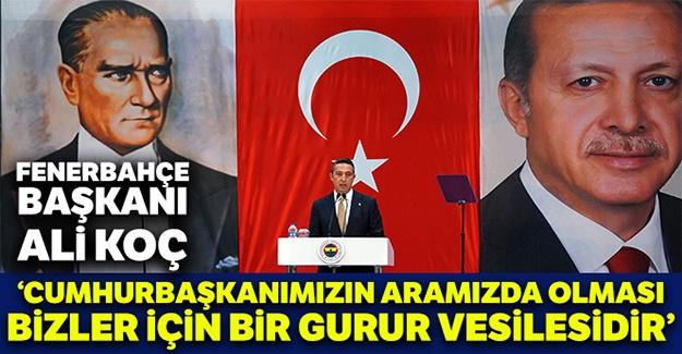 """Ali Koç: """"Cumhurbaşkanımızın aramızda olması bizler için bir gurur vesilesidir"""""""