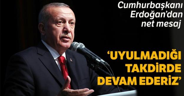 Cumhurbaşkanı Erdoğan: Uyulmadığı takdirde devam ederiz