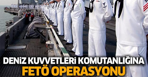 Deniz Kuvvetleri Komutanlığında FETÖ operasyonu!