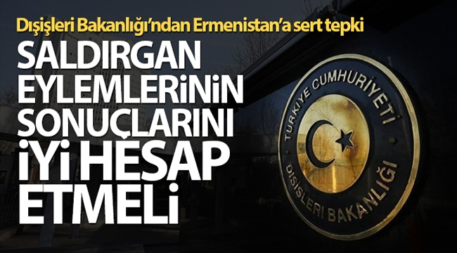 Dışişleri Bakanlığı: Ermenistan saldırgan eylemlerinin sonuçlarını iyi hesap etmeli