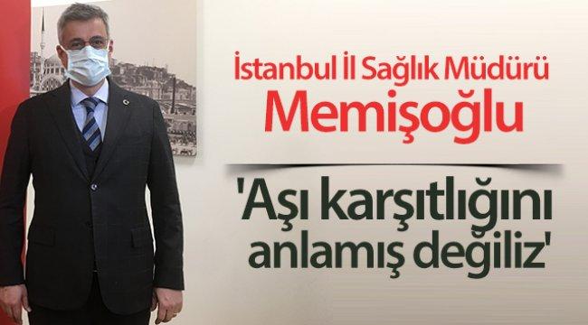 İstanbul İl Sağlık Müdürü Memişoğlu: 'Aşı karşıtlığını anlamış değiliz'