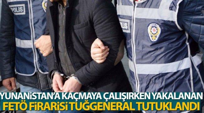 Yunanistan'a kaçmaya çalışırken yakalanan FETÖ firarisi tuğgeneral tutuklandı
