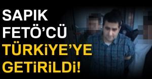 Sapık FETÖ'cü Türkiye'ye getirildi