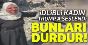 İdlibli kadın Trump'a seslendi: 'Bunları durdur'
