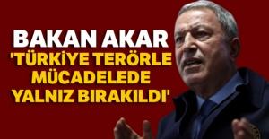 Bakan Akar: 'Türkiye terörle mücadelede yalnız bırakıldı'