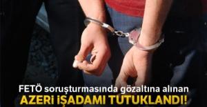 FETÖ soruşturmasında gözaltına alınan Azeri iş adamı tutuklandı